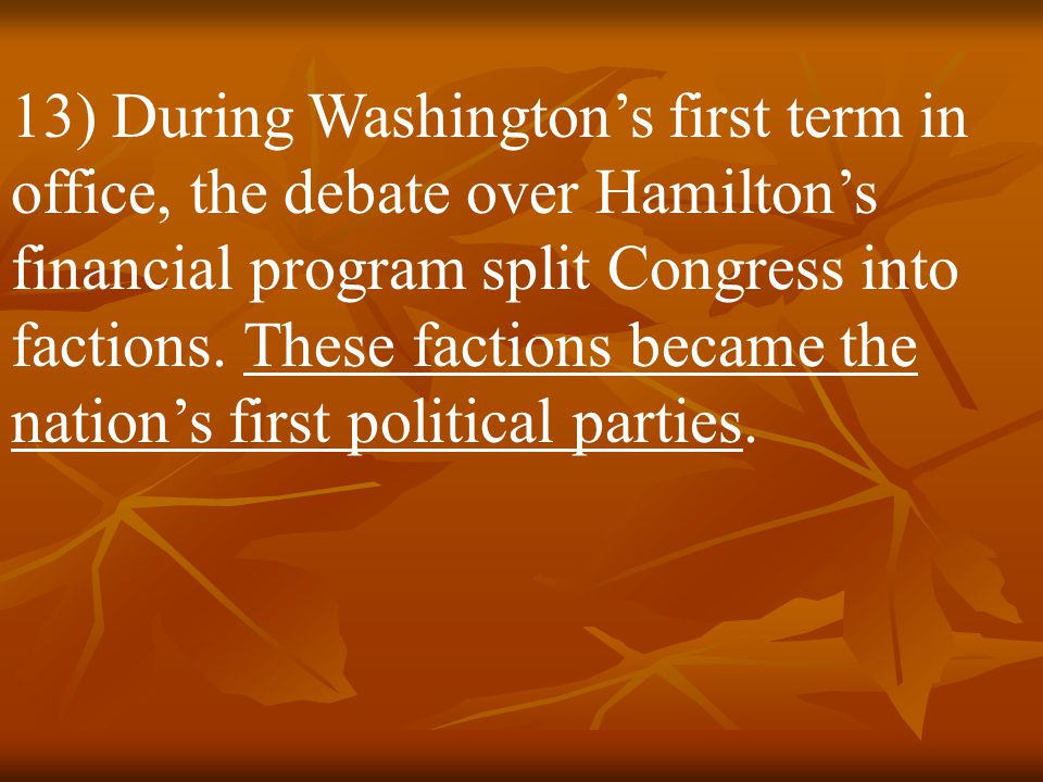 13) During Washington's first term in office, the debate over Hamilton's financial program split Congress into factions.