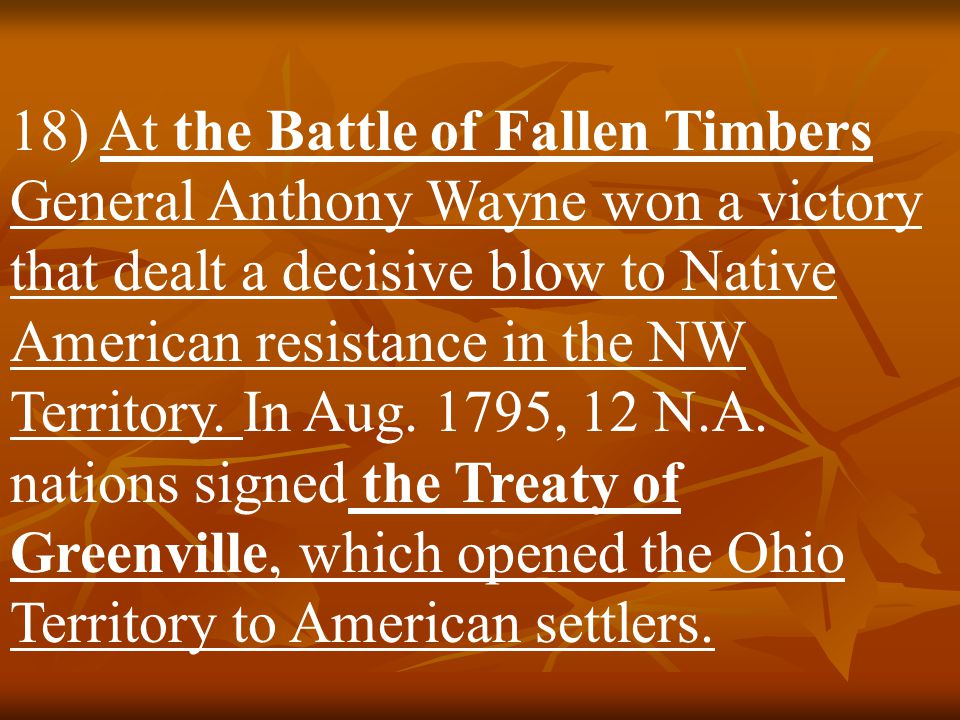 18) At the Battle of Fallen Timbers General Anthony Wayne won a victory that dealt a decisive blow to Native American resistance in the NW Territory.