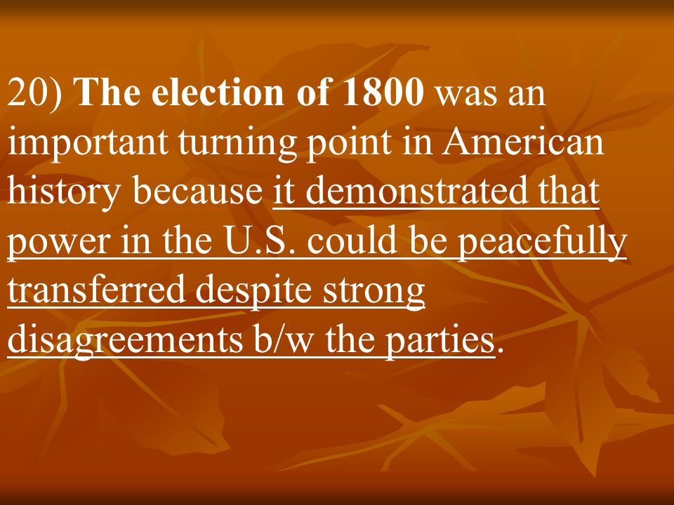 20) The election of 1800 was an important turning point in American history because it demonstrated that power in the U.S.