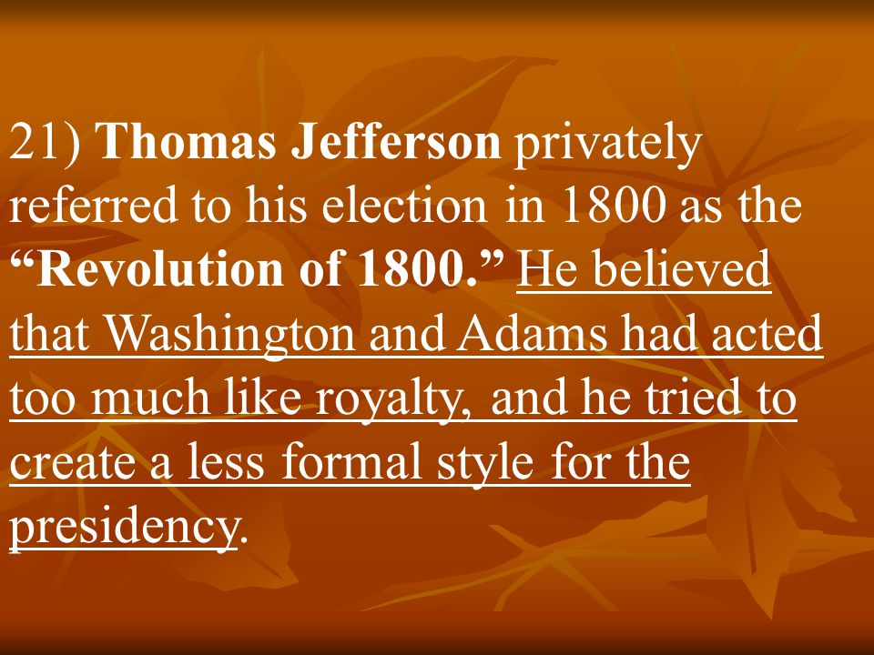 21) Thomas Jefferson privately referred to his election in 1800 as the Revolution of 1800. He believed that Washington and Adams had acted too much like royalty, and he tried to create a less formal style for the presidency.