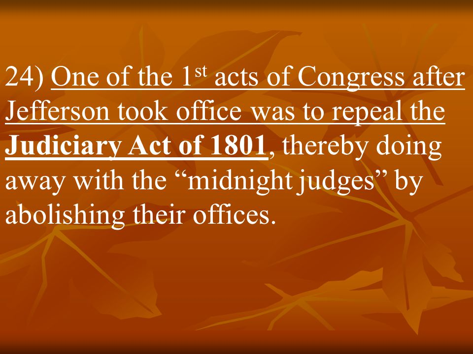 24) One of the 1st acts of Congress after Jefferson took office was to repeal the Judiciary Act of 1801, thereby doing away with the midnight judges by abolishing their offices.