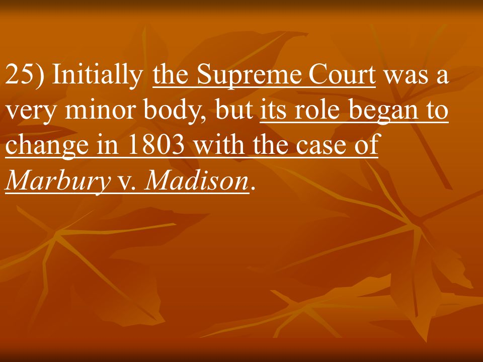 25) Initially the Supreme Court was a very minor body, but its role began to change in 1803 with the case of Marbury v.