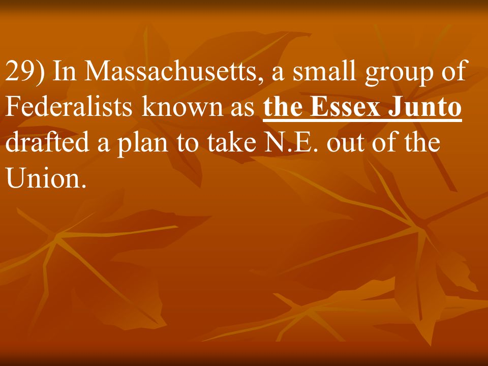 29) In Massachusetts, a small group of Federalists known as the Essex Junto drafted a plan to take N.E.