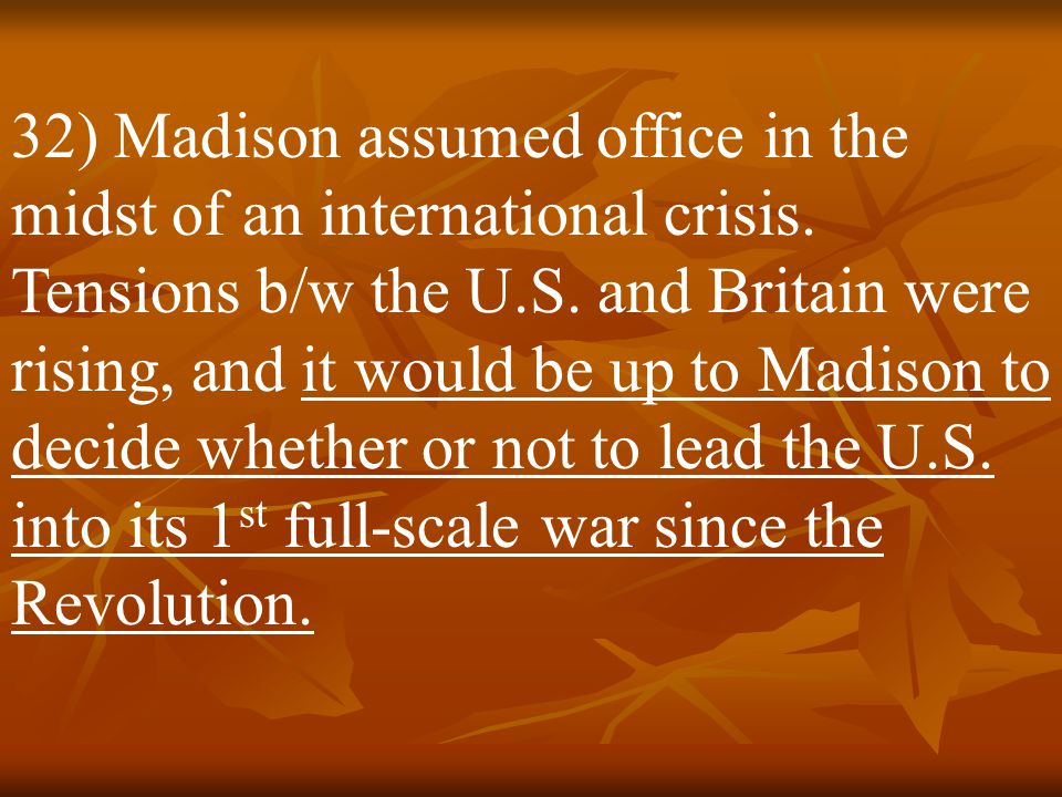 32) Madison assumed office in the midst of an international crisis