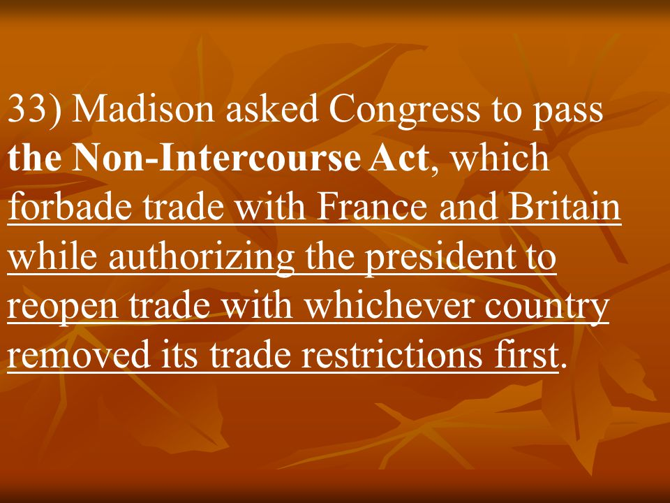 33) Madison asked Congress to pass the Non-Intercourse Act, which forbade trade with France and Britain while authorizing the president to reopen trade with whichever country removed its trade restrictions first.
