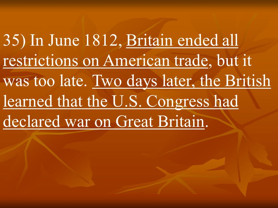 35) In June 1812, Britain ended all restrictions on American trade, but it was too late.