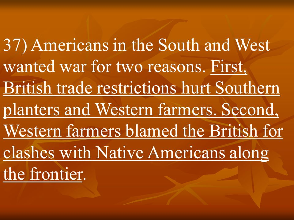 37) Americans in the South and West wanted war for two reasons