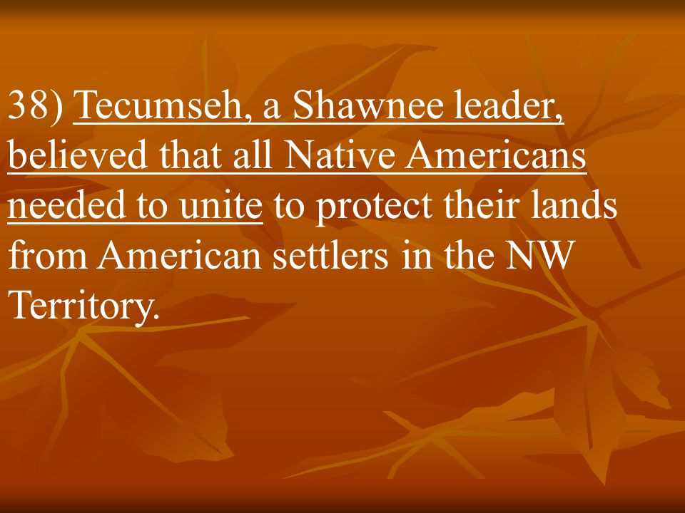 38) Tecumseh, a Shawnee leader, believed that all Native Americans needed to unite to protect their lands from American settlers in the NW Territory.