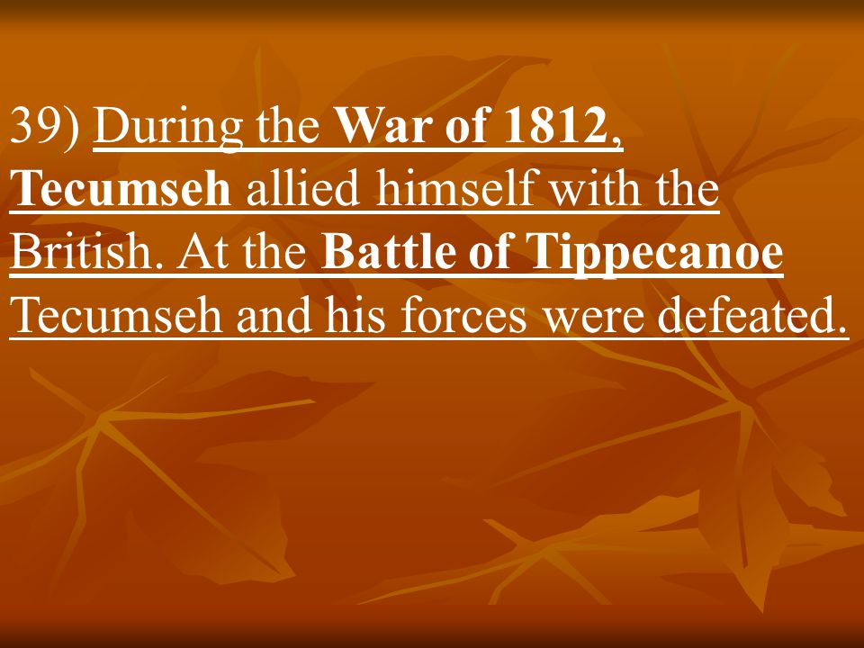 39) During the War of 1812, Tecumseh allied himself with the British