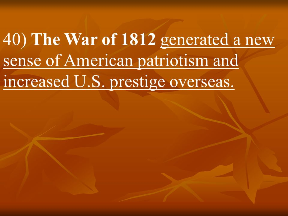 40) The War of 1812 generated a new sense of American patriotism and increased U.S.