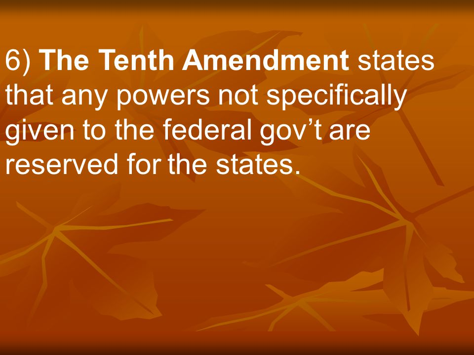 6) The Tenth Amendment states that any powers not specifically given to the federal gov't are reserved for the states.