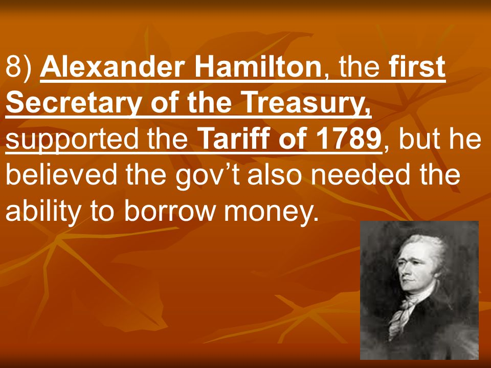 8) Alexander Hamilton, the first Secretary of the Treasury, supported the Tariff of 1789, but he believed the gov't also needed the ability to borrow money.
