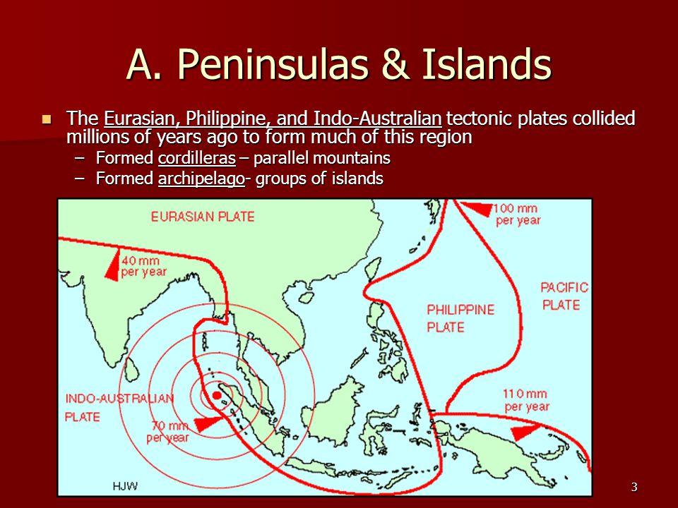 A. Peninsulas & Islands The Eurasian, Philippine, and Indo-Australian tectonic plates collided millions of years ago to form much of this region.