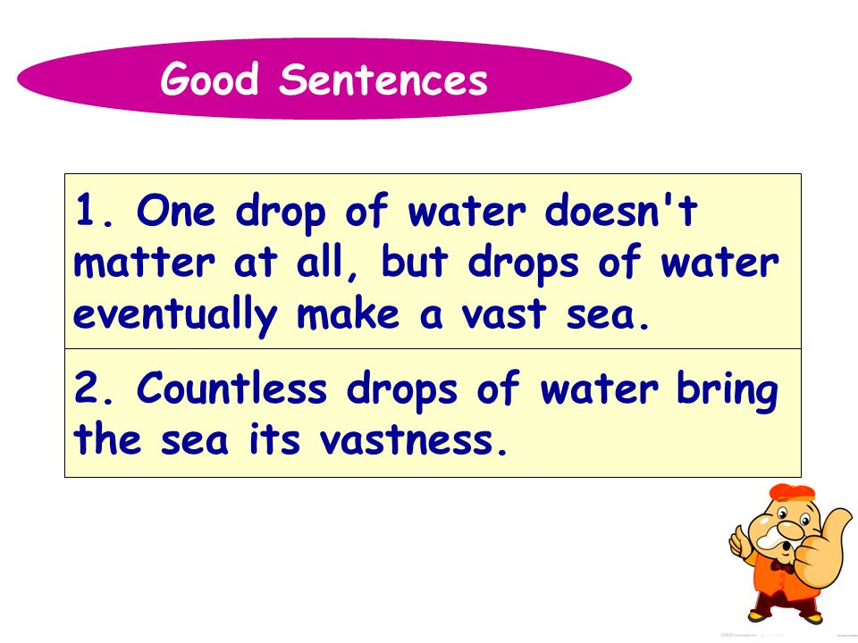 Good Sentences 1. One drop of water doesn t. matter at all, but drops of water. eventually make a vast sea.