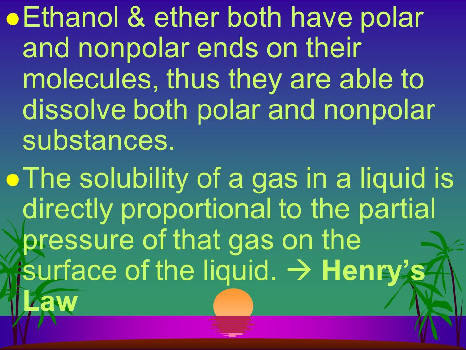 Ethanol & ether both have polar and nonpolar ends on their molecules, thus they are able to dissolve both polar and nonpolar substances.