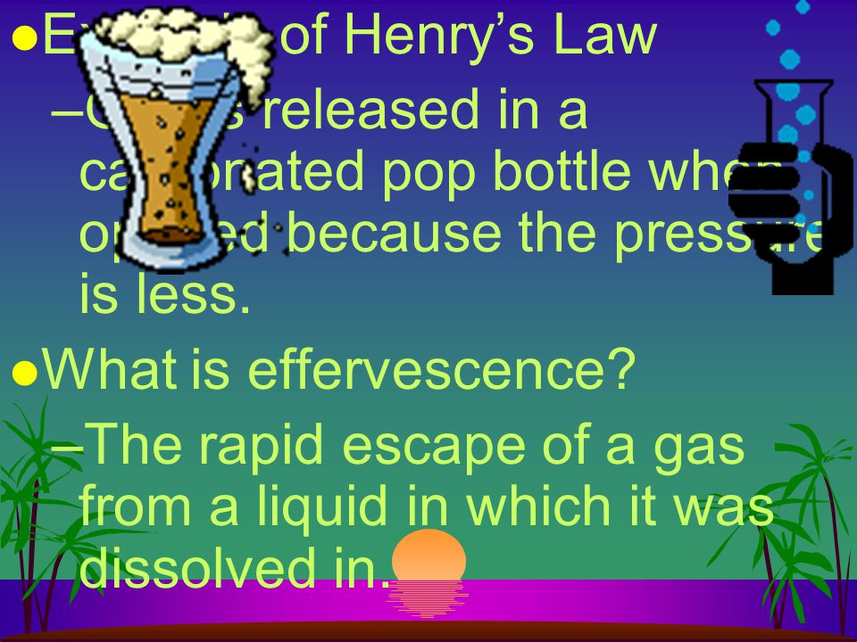 Example of Henry's Law Gas is released in a carbonated pop bottle when opened because the pressure is less.