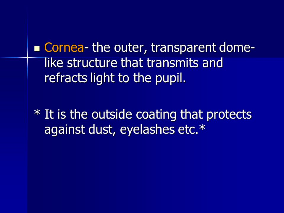 Cornea- the outer, transparent dome-like structure that transmits and refracts light to the pupil.