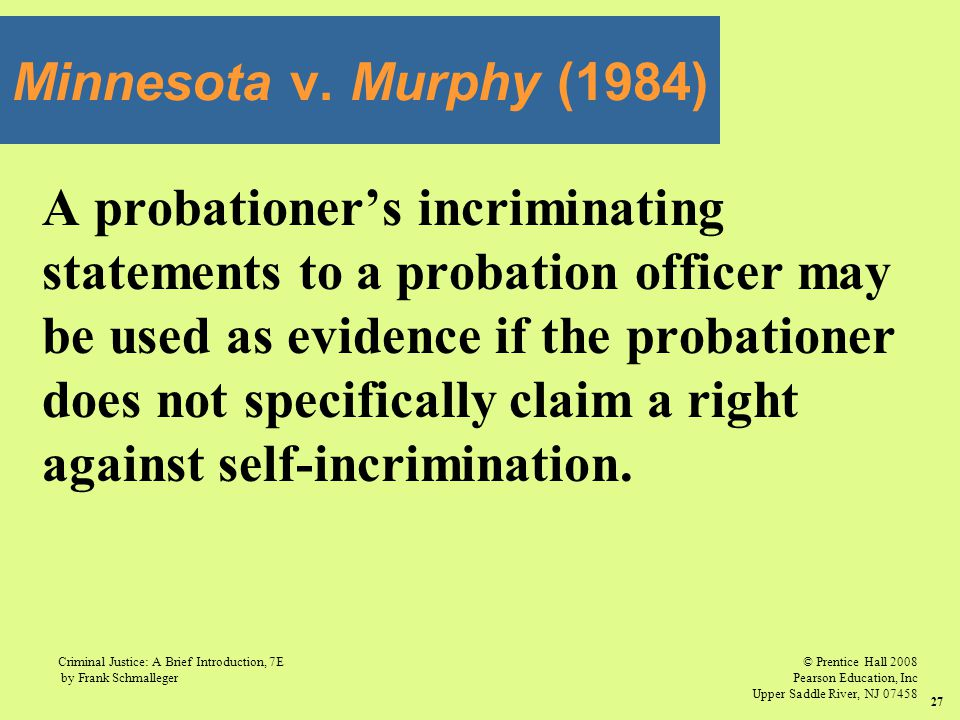 Minnesota v. Murphy (1984) A probationer's incriminating. statements to a probation officer may. be used as evidence if the probationer.