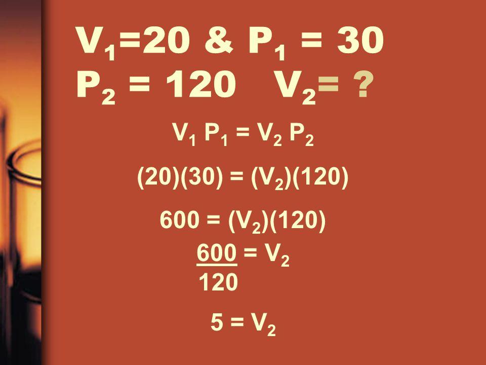 V1=20 & P1 = 30 P2 = 120 V2= V1 P1 = V2 P2 (20)(30) = (V2)(120)