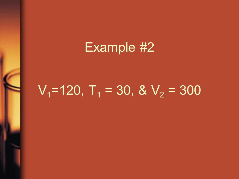 Example #2 V1=120, T1 = 30, & V2 = 300