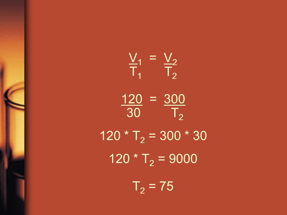 V1 = V2 T1 T2 120 = 300 30 T2 120 * T2 = 300 * 30 120 * T2 = 9000 T2 = 75