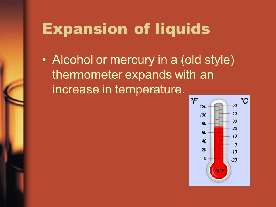 Expansion of liquids Alcohol or mercury in a (old style) thermometer expands with an increase in temperature.