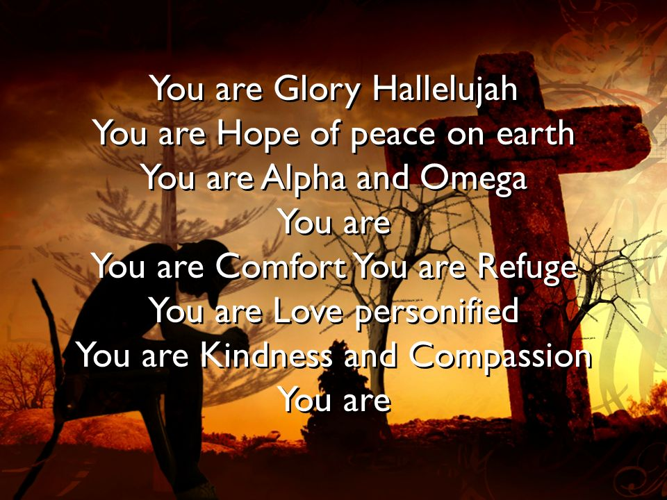 You are Glory Hallelujah You are Hope of peace on earth You are Alpha and Omega You are You are Comfort You are Refuge You are Love personified You are Kindness and Compassion You are