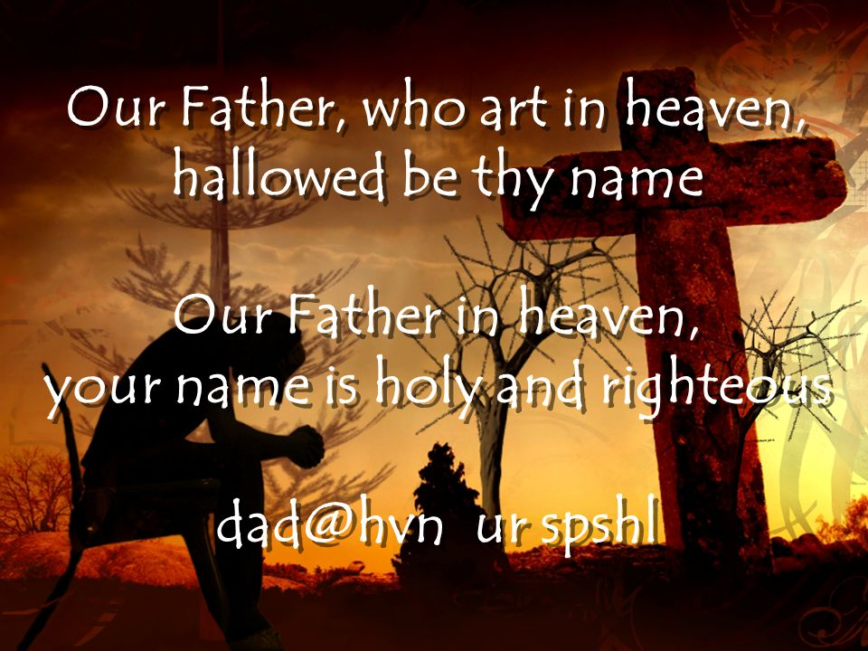 Our Father, who art in heaven, your name is holy and righteous
