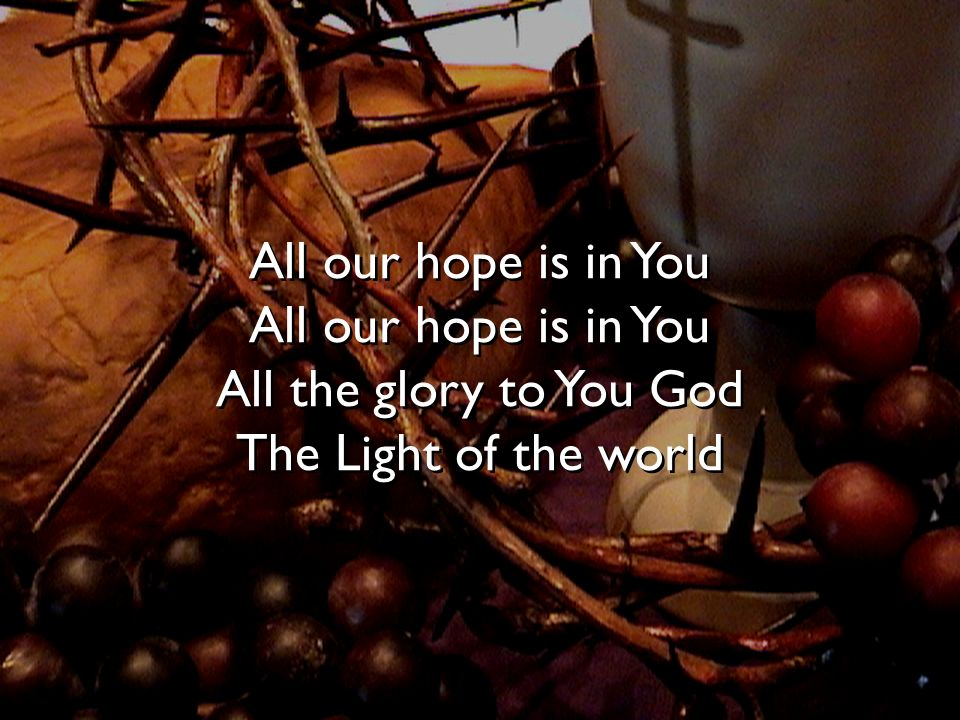 All our hope is in You All our hope is in You All the glory to You God The Light of the world