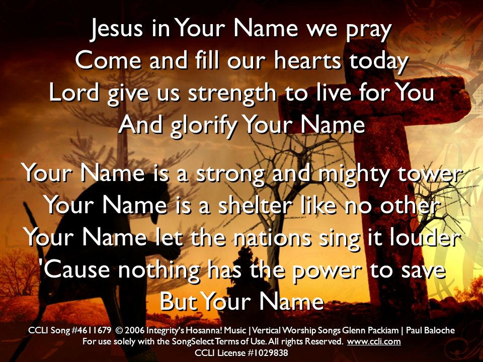 Jesus in Your Name we pray Come and fill our hearts today Lord give us strength to live for You And glorify Your Name