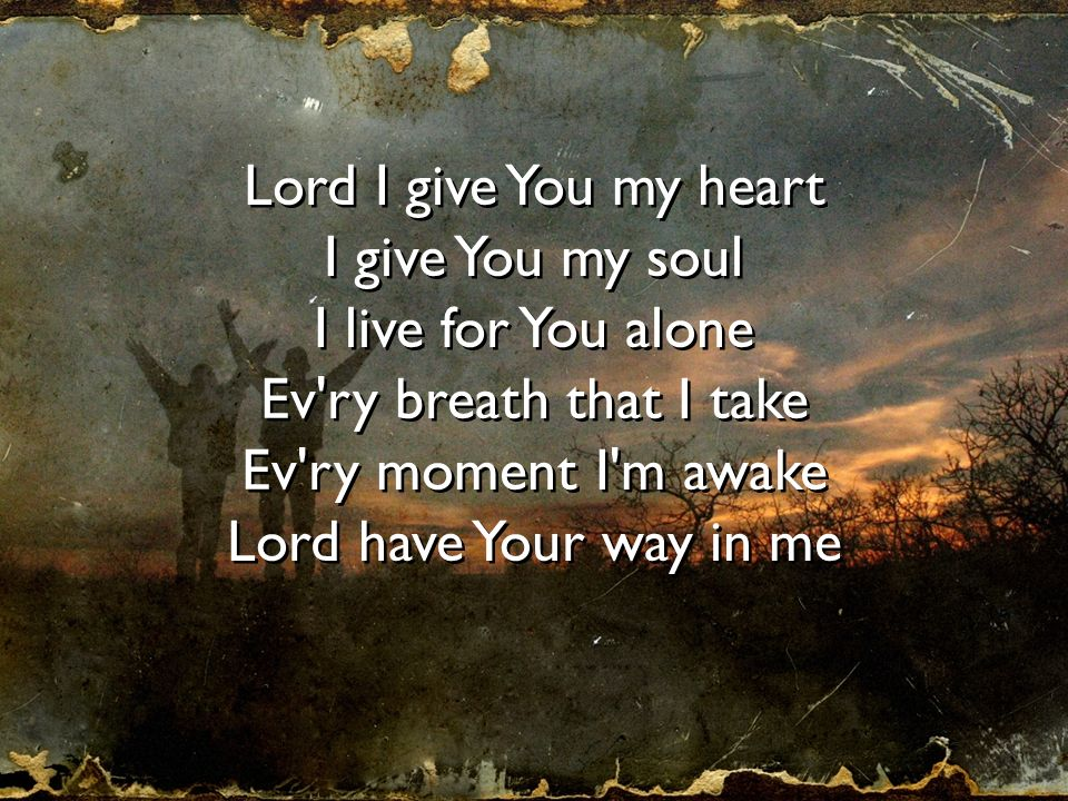 Lord I give You my heart I give You my soul. I live for You alone. Ev ry breath that I take. Ev ry moment I m awake.