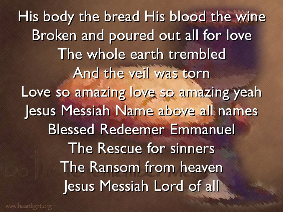 His body the bread His blood the wine Broken and poured out all for love The whole earth trembled