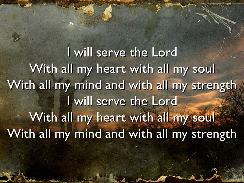 I will serve the Lord With all my heart with all my soul With all my mind and with all my strength