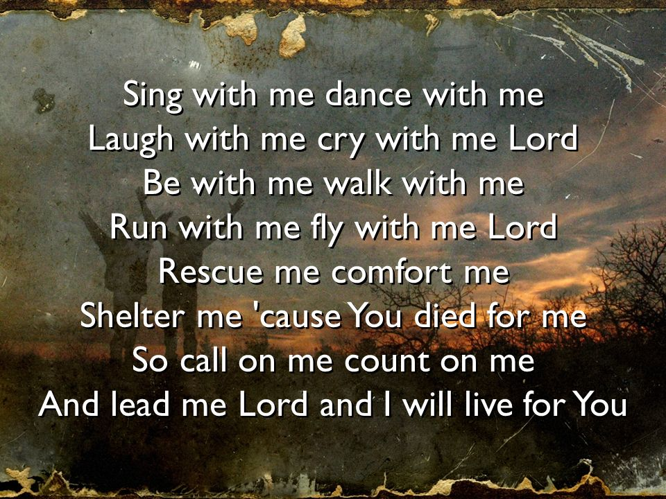 Sing with me dance with me Laugh with me cry with me Lord