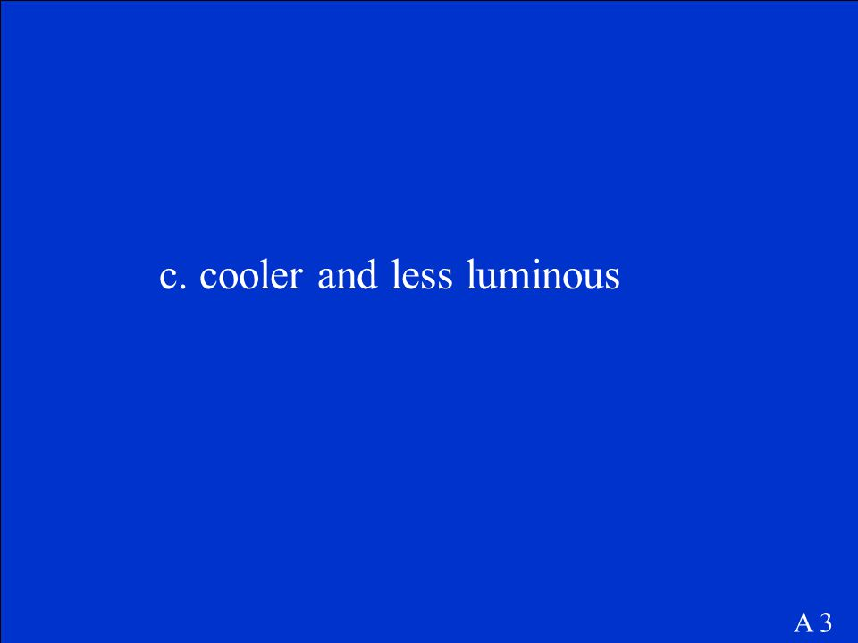 c. cooler and less luminous