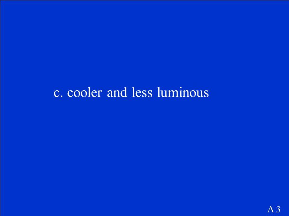 c. cooler and less luminous