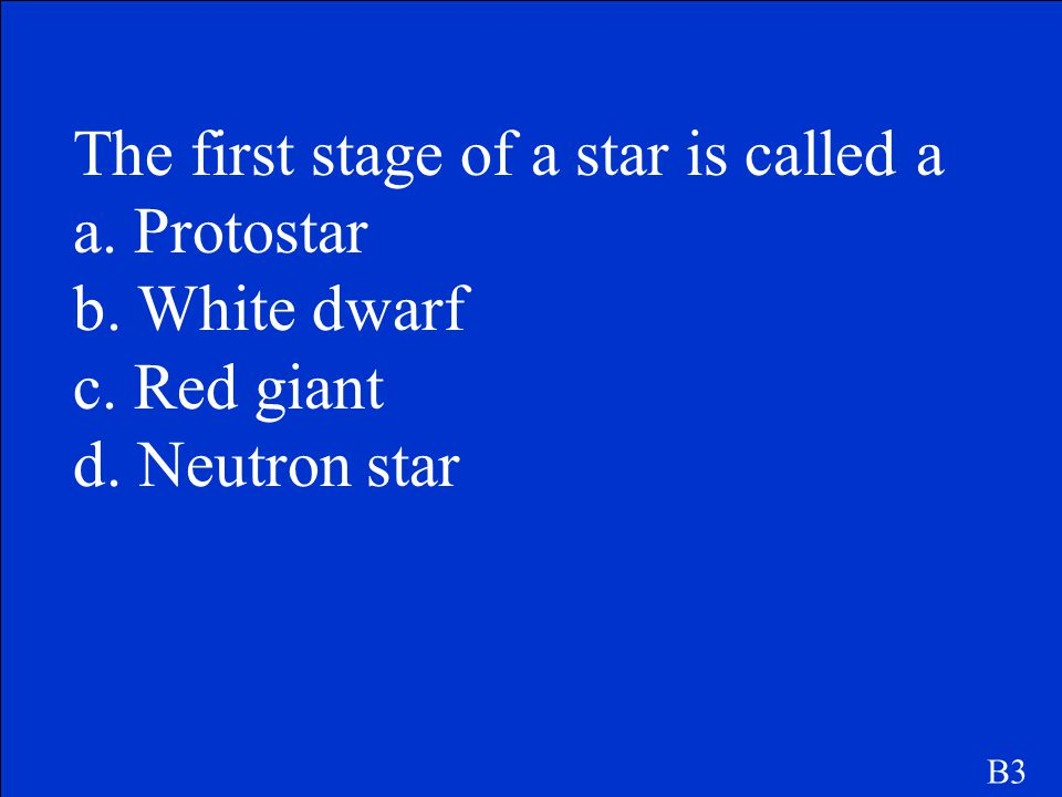 The first stage of a star is called a a. Protostar b. White dwarf