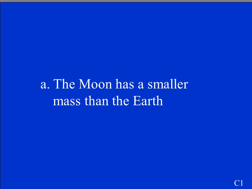 a. The Moon has a smaller mass than the Earth