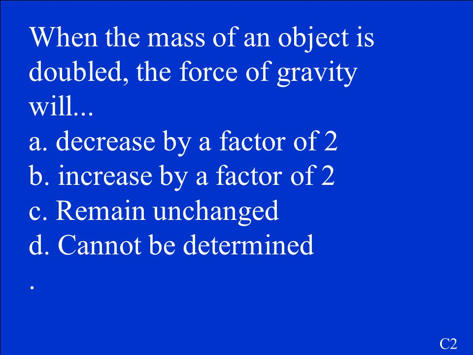 When the mass of an object is doubled, the force of gravity will...