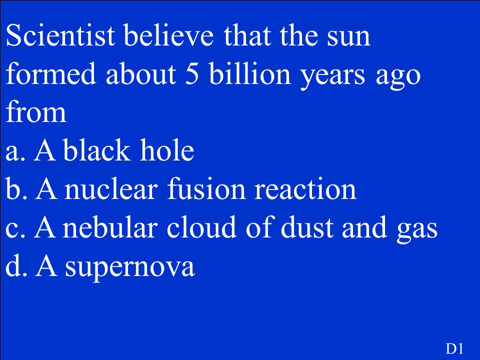 Scientist believe that the sun formed about 5 billion years ago from