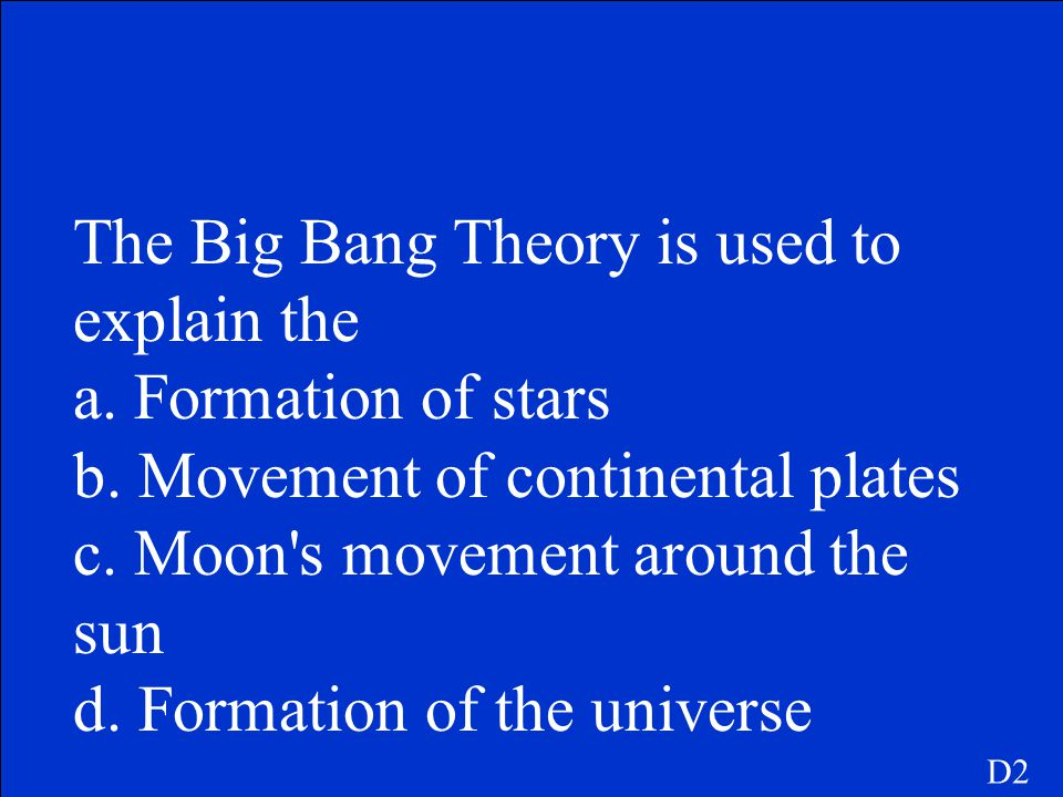 The Big Bang Theory is used to explain the a. Formation of stars