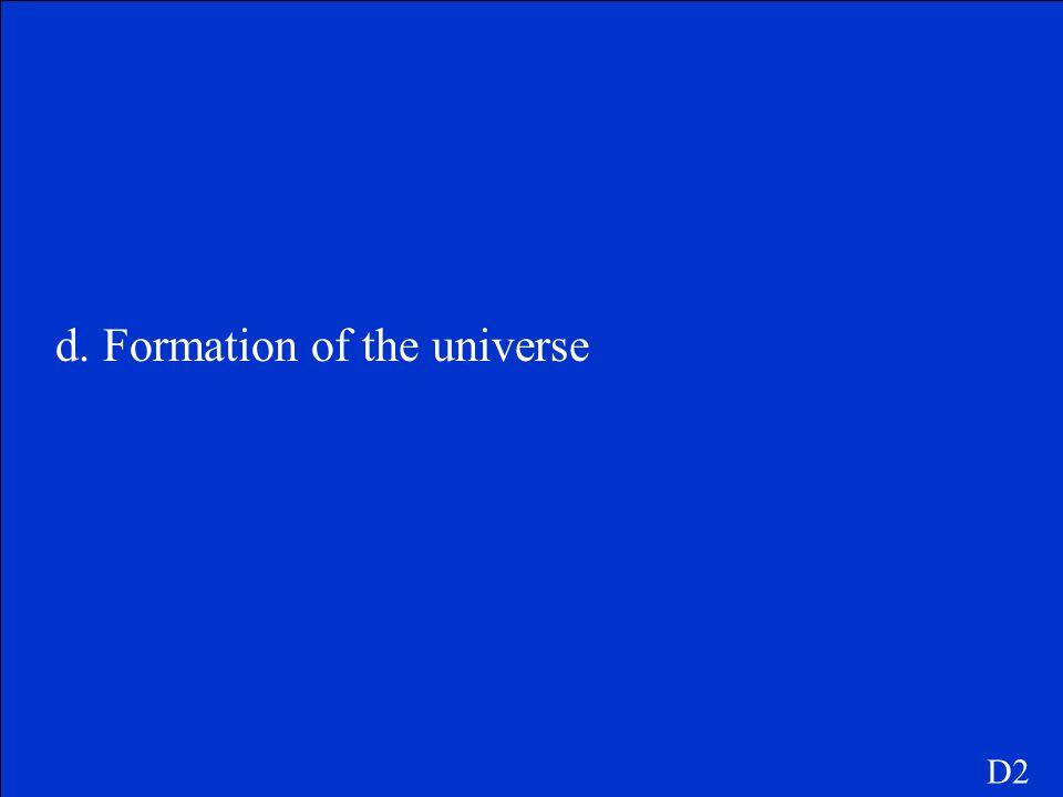 d. Formation of the universe