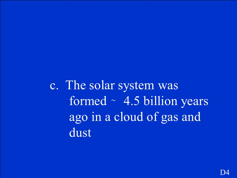 c. The solar system was formed ̴ 4