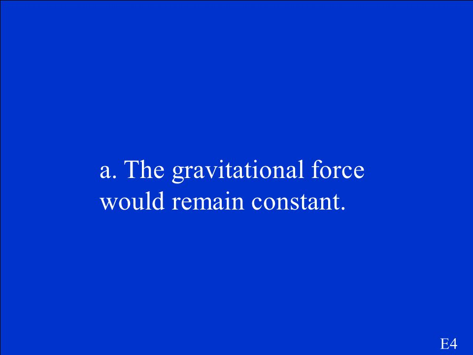 a. The gravitational force would remain constant.