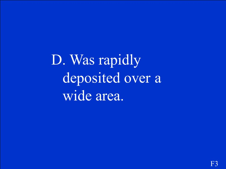 D. Was rapidly deposited over a wide area.