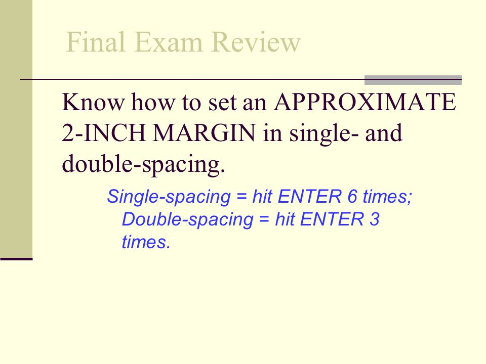 Final Exam Review Know how to set an APPROXIMATE 2-INCH MARGIN in single- and double-spacing.