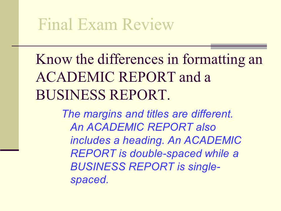 Final Exam Review Know the differences in formatting an ACADEMIC REPORT and a BUSINESS REPORT.