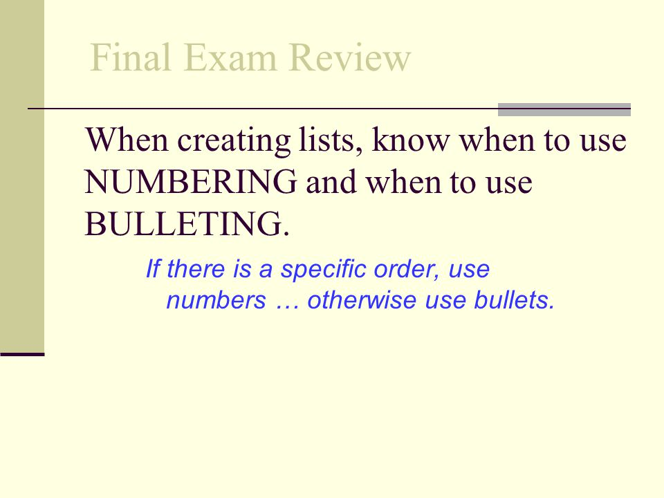 Final Exam Review When creating lists, know when to use NUMBERING and when to use BULLETING.