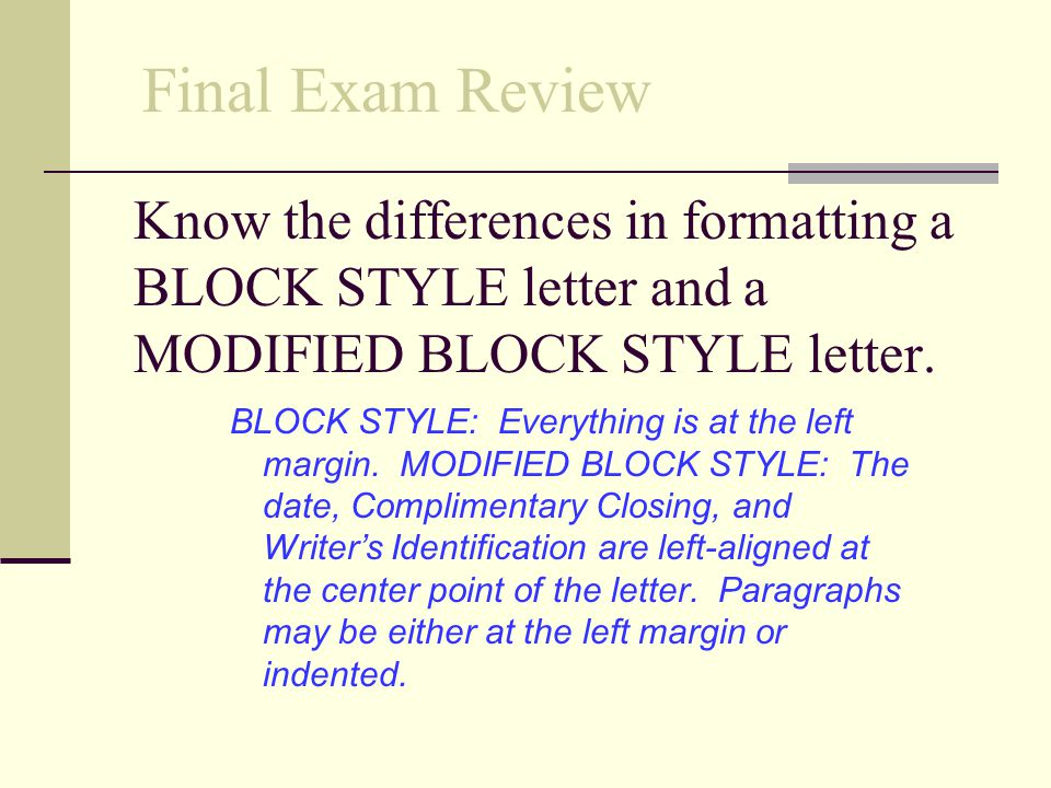 Final Exam Review Know the differences in formatting a BLOCK STYLE letter and a MODIFIED BLOCK STYLE letter.