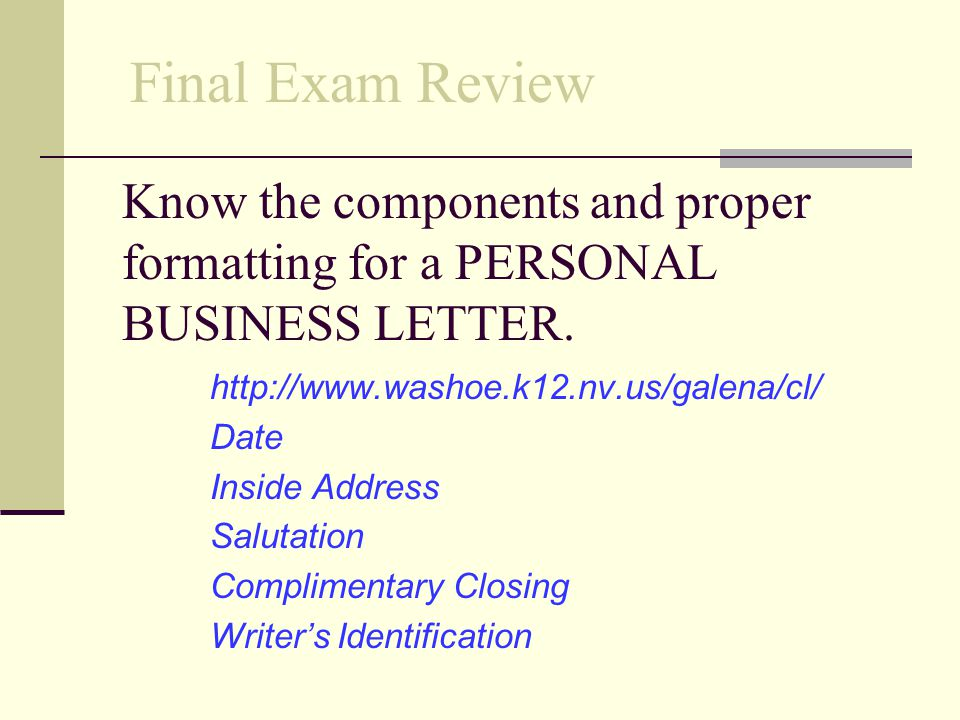 Final Exam Review Know the components and proper formatting for a PERSONAL BUSINESS LETTER. http://www.washoe.k12.nv.us/galena/cl/